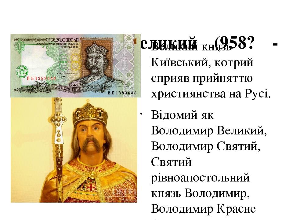 Володимир Великий (958? - 1015)  Великий князь Київський, котрий сприяв прийняттю християнства на Русі. Відомий як Володимир Великий, Володимир Св...
