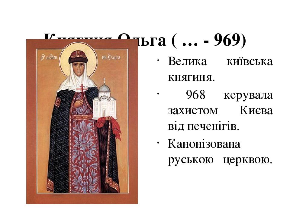Княгиня Ольга ( … - 969)  Велика київська княгиня. 968 керувала захистом Києва від печенігів. Канонізована руською церквою.