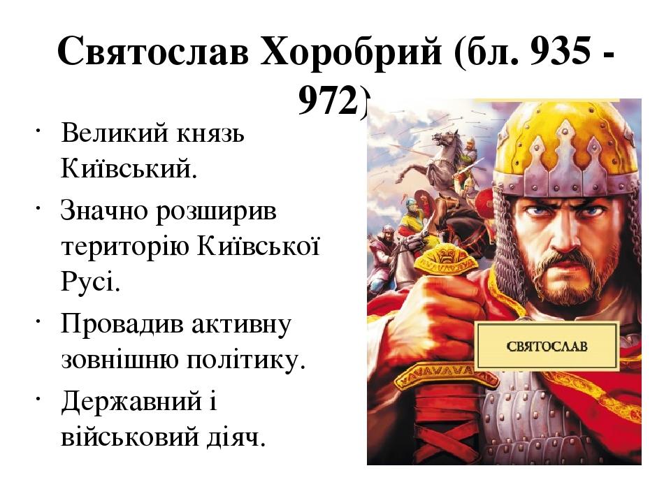 Святослав Хоробрий (бл. 935 - 972) Великий князь Київський. Значно розширив територію Київської Русі. Провадив активну зовнішню політику. Державни...
