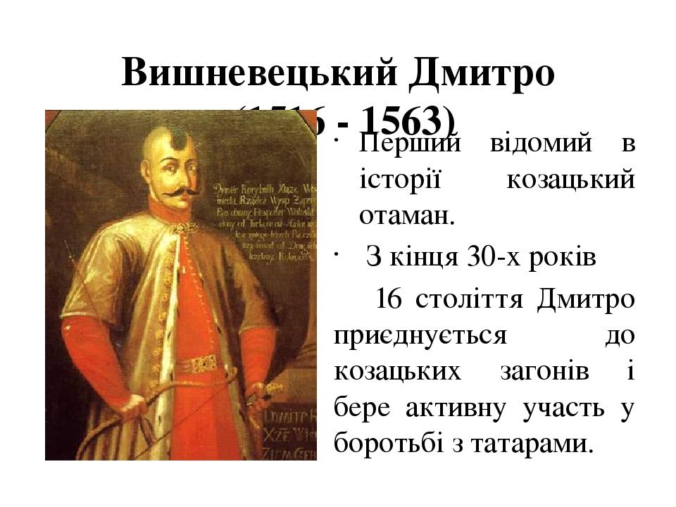 Вишневецький Дмитро (1516 - 1563) Перший відомий в історії козацький отаман. З кінця 30-х років 16 століття Дмитро приєднується до козацьких загон...