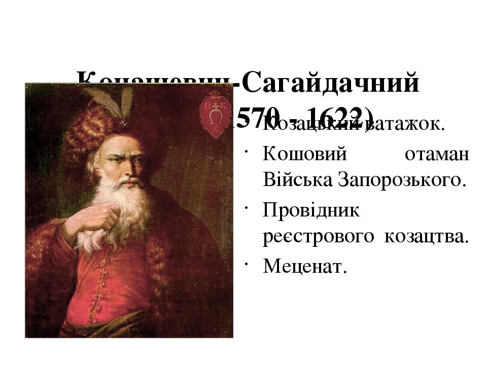 Конашевич-Сагайдачний Петро (1570 - 1622)  Козацький ватажок. Кошовий отаман Війська Запорозького. Провідник реєстрового козацтва. Меценат.