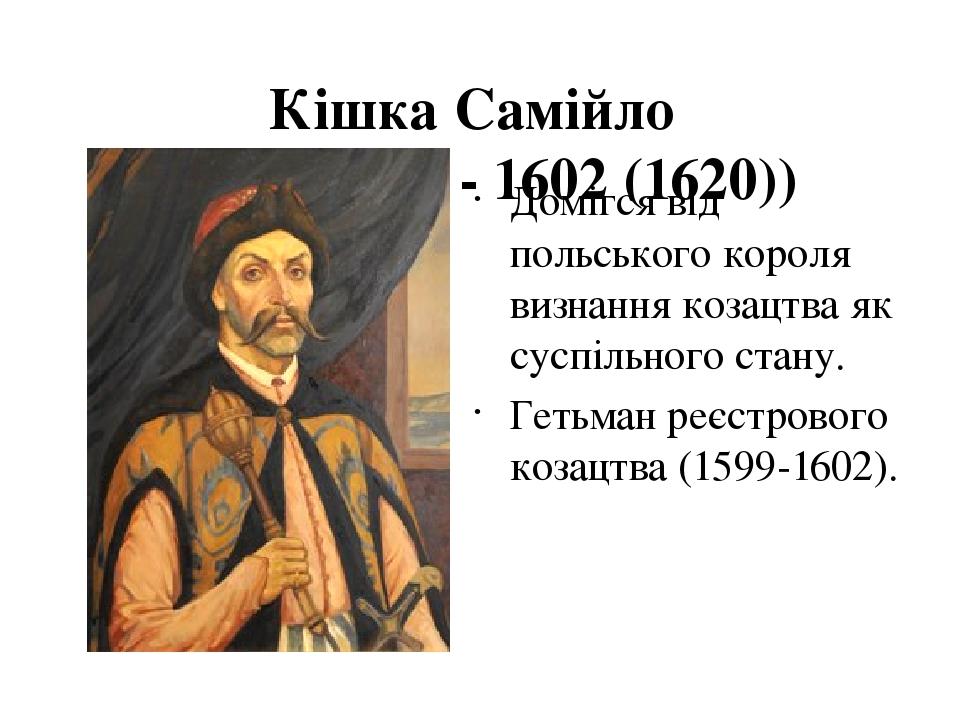 Кішка Самійло (нар. невід. - 1602 (1620)) Домігся від польського короля визнання козацтва як суспільного стану. Гетьман реєстрового козацтва (159...