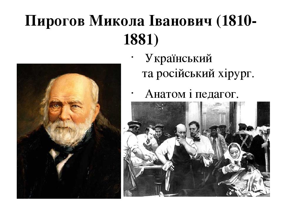 Пирогов Микола Іванович (1810-1881) Український таросійський хірург. Анатом іпедагог.