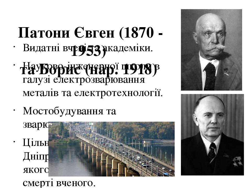 Патони Євген (1870 - 1953) та Борис (нар. 1918) Видатні вчені та академіки. Науково-інженерної школи в галузі електрозварювання металів та електрот...