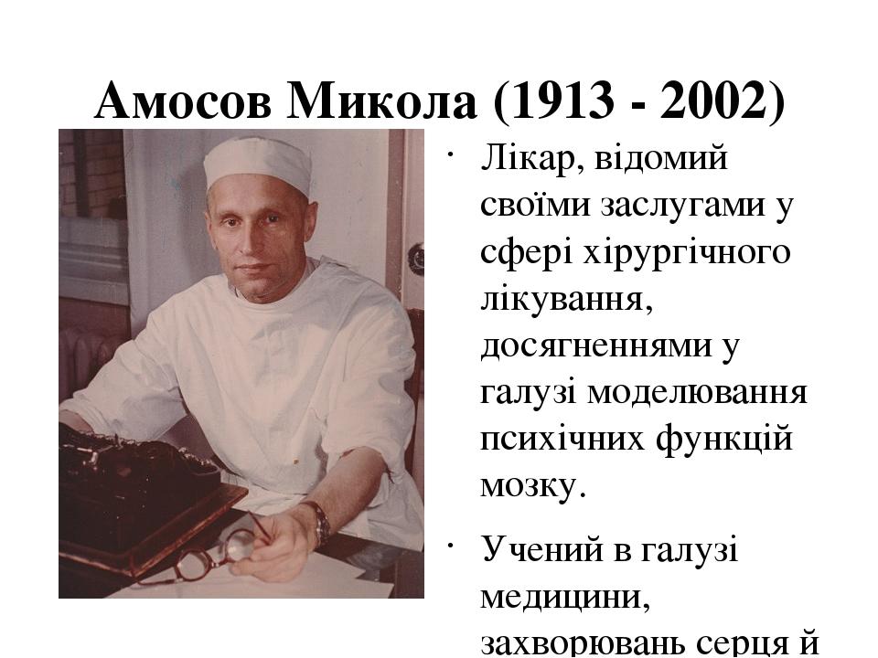 Амосов Микола (1913 - 2002) Лікар, відомий своїми заслугами у сфері хірургічного лікування, досягненнями у галузі моделювання психічних функцій моз...