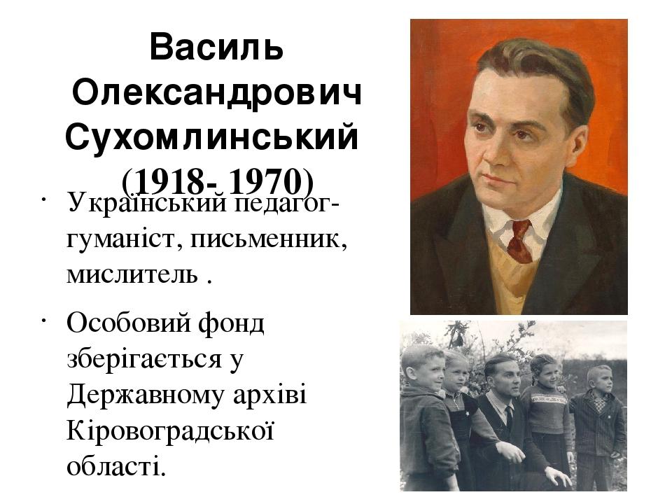 Васи́ль Олекса́ндрович Сухомли́нський (1918- 1970) Український педагог-гуманіст, письменник, мислитель. Особовий фонд зберігається у Державному а...