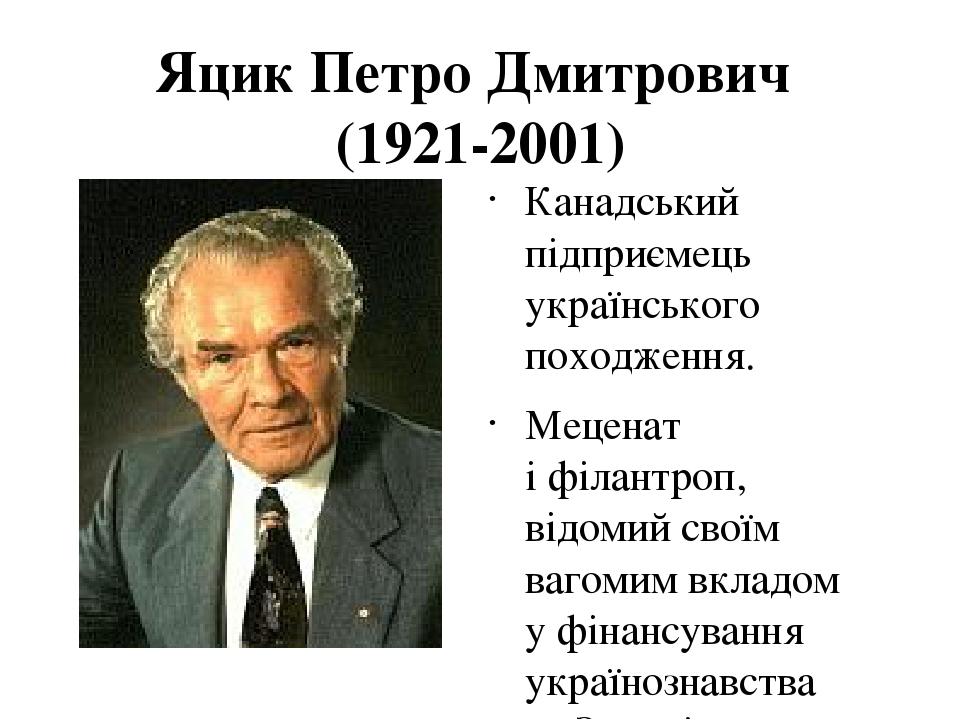 Яцик Петро Дмитрович (1921-2001) Канадський підприємець українського походження. Меценат іфілантроп, відомий своїм вагомим вкладом уфінансування ...