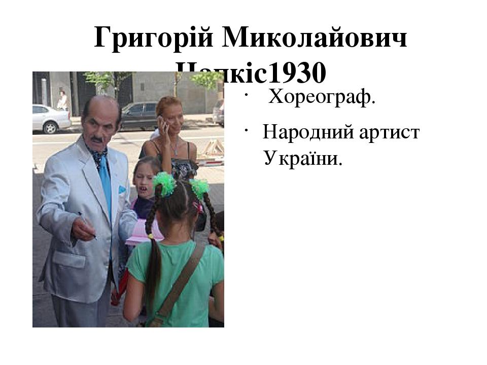 Григорій Миколайович Чапкіс1930 Хореограф. Народний артист України.