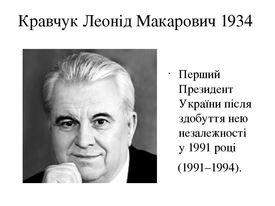 Кравчук Леонід Макарович 1934 Перший Президент України після здобуття нею незалежності у1991році (1991–1994).
