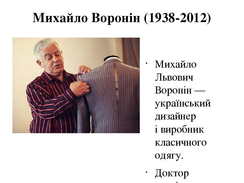 Михайло Воронін (1938-2012) Михайло Львович Воронін— український дизайнер івиробник класичного одягу. Доктор технічних наук.