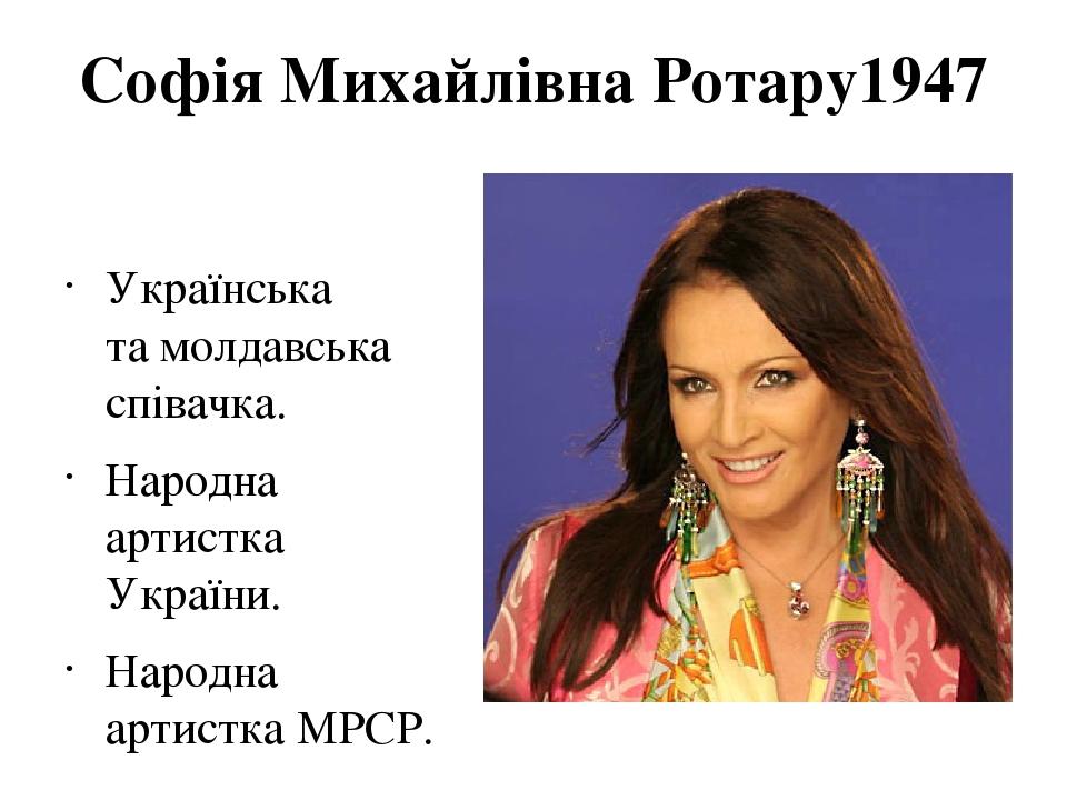 Софія Михайлівна Ротару1947 Українська тамолдавська співачка. Народна артистка України. Народна артистка МРСР.