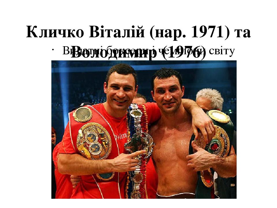 Кличко Віталій (нар. 1971) та Володимир (1976) Видатні боксери і чемпіони світу
