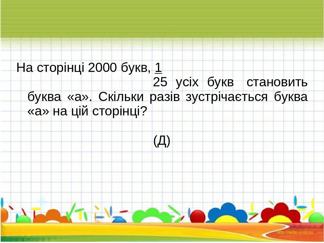 На сторінці 2000 букв, 1 25 усіх букв становить буква «а». Скільки разів зустрічається буква «а» на цій сторінці? (Д)