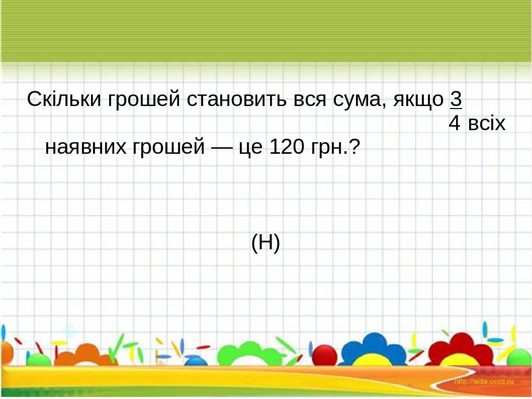 Скільки грошей становить вся сума, якщо 3 4 всіх наявних грошей — це 120 грн.? (Н)