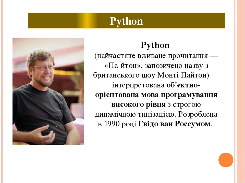 Python (найчастіше вживане прочитання — «Па́йтон», запозичено назву з британського шоу Монті Пайтон) — інтерпретована об'єктно-орієнтована мова про...