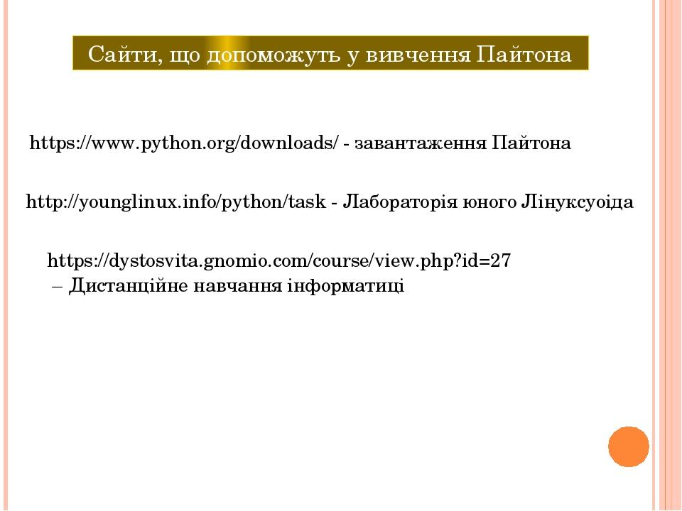 Сайти, що допоможуть у вивчення Пайтона https://www.python.org/downloads/ - завантаження Пайтона http://younglinux.info/python/task - Лабораторія ю...