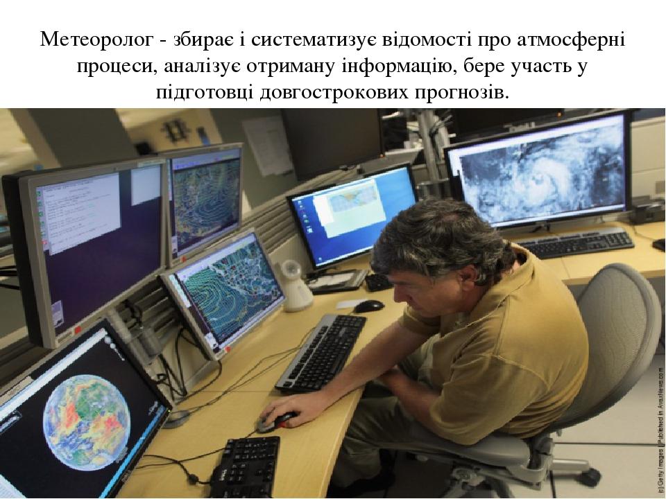 Метеоролог - збирає і систематизує відомості про атмосферні процеси, аналізує отриману інформацію, бере участь у підготовці довгострокових прогнозів.