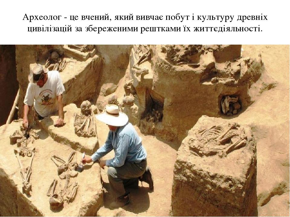 Археолог - це вчений, який вивчає побут і культуру древніх цивілізацій за збереженими рештками їх життєдіяльності.