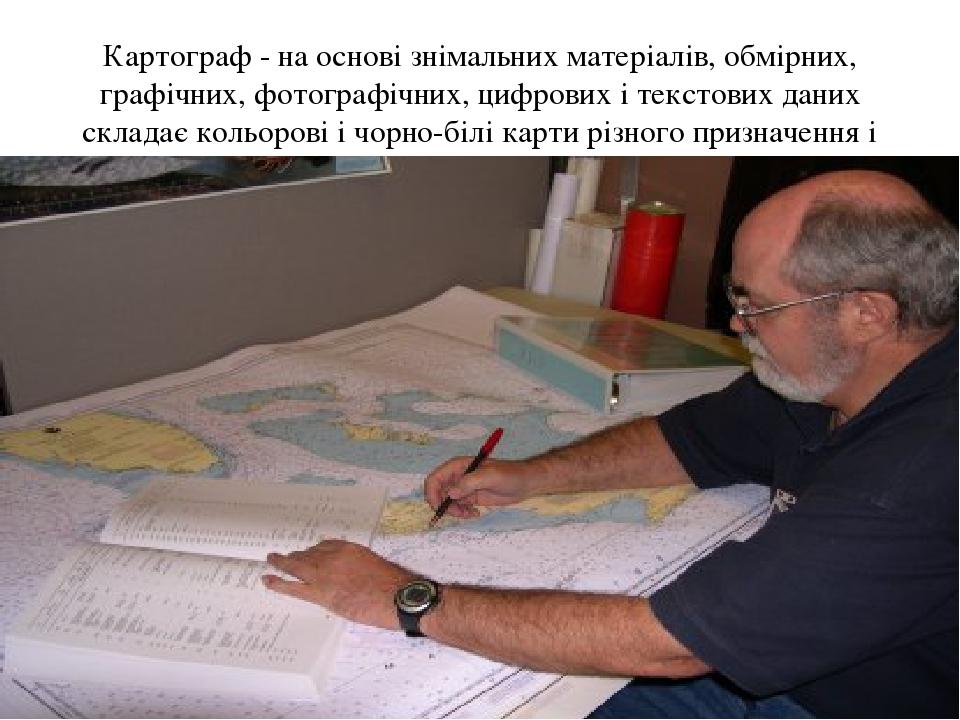 Картограф - на основі знімальних матеріалів, обмірних, графічних, фотографічних, цифрових і текстових даних складає кольорові і чорно-білі карти рі...