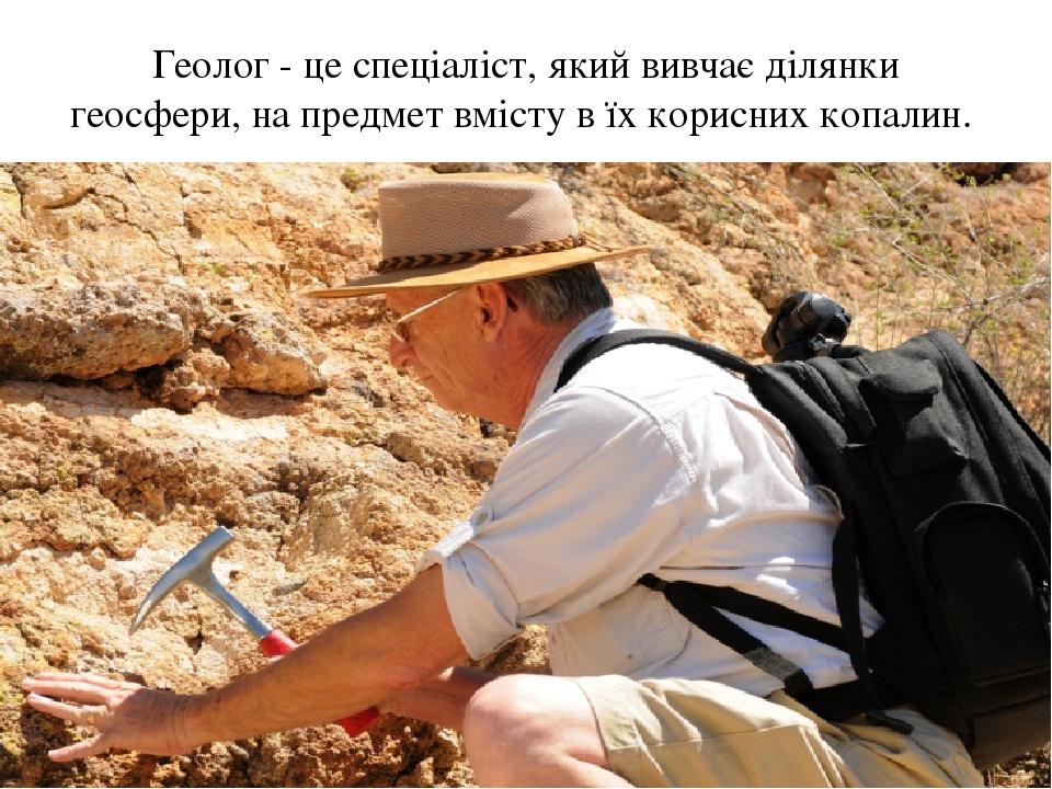 Геолог - це спеціаліст, який вивчає ділянки геосфери, на предмет вмісту в їх корисних копалин.