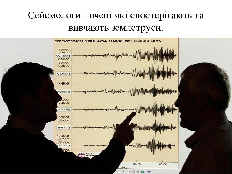 Сейсмологи - вчені які спостерігають та вивчають землетруси.