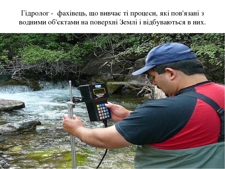Гідролог - фахівець, що вивчає ті процеси, які пов'язані з водними об'єктами на поверхні Землі і відбуваються в них.