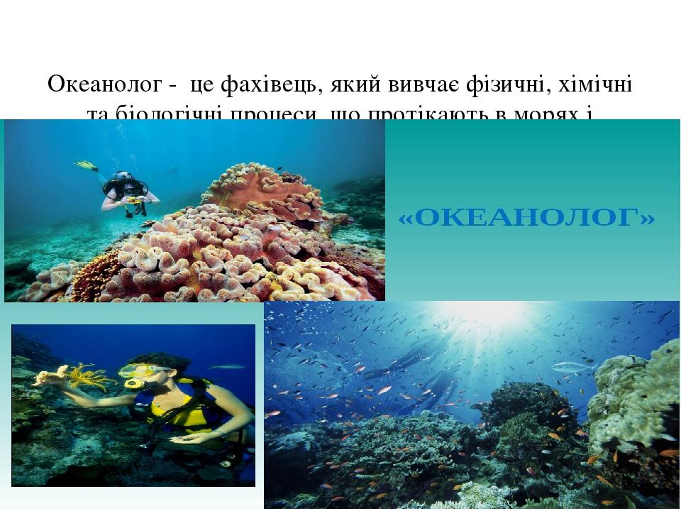 Океанолог - це фахівець, який вивчає фізичні, хімічні та біологічні процеси, що протікають в морях і океанах, а також взаємодію океану з атмосферою...