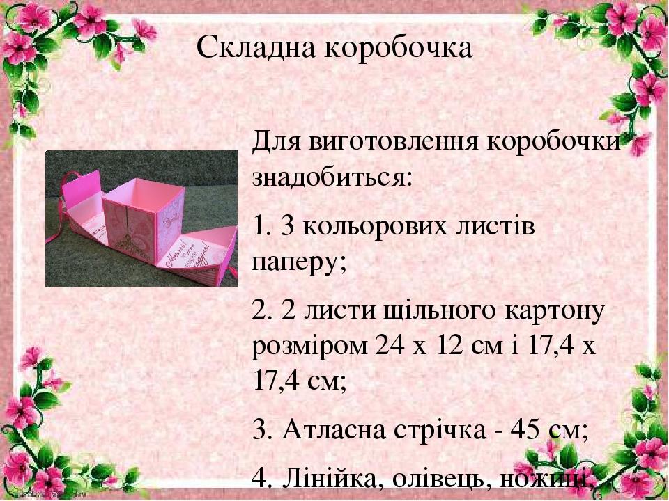 Складна коробочка Для виготовлення коробочки знадобиться: 1. 3 кольорових листів паперу; 2. 2 листи щільного картону розміром 24 х 12 см і 17,4 х 1...
