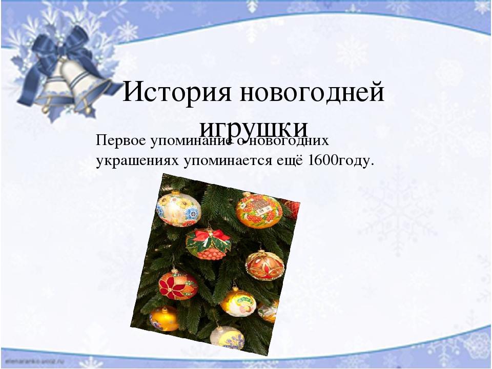 История новогодней игрушки Первое упоминание о новогодних украшениях упоминается ещё 1600году.