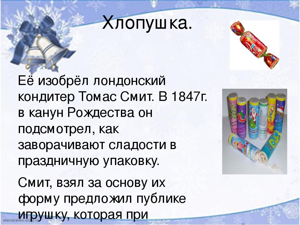 Хлопушка. Её изобрёл лондонский кондитер Томас Смит. В 1847г. в канун Рождества он подсмотрел, как заворачивают сладости в праздничную упаковку. См...