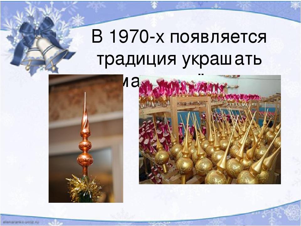 В 1970-х появляется традиция украшать макушку ёлки