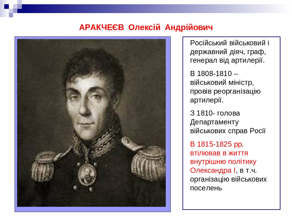 АРАКЧЕЄВ Олексій Андрійович Російський військовий і державний діяч, граф, генерал від артилерії. В 1808-1810 – військовий міністр, провів реорганіз...