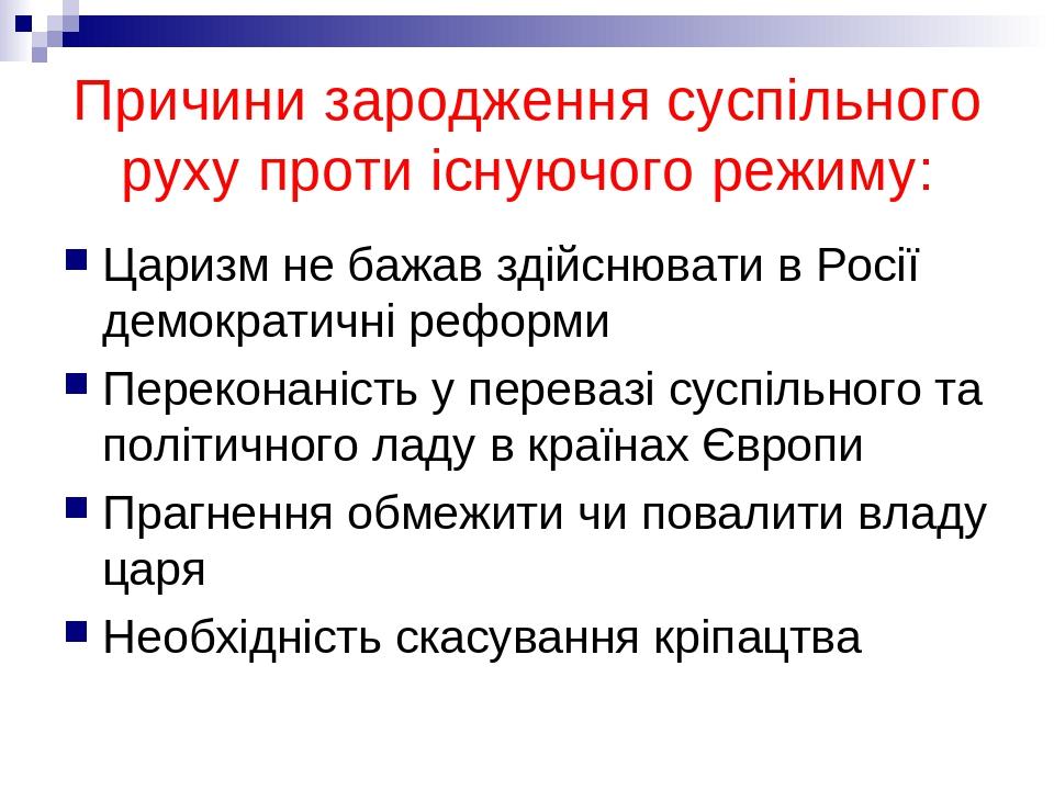 Причини зародження суспільного руху проти існуючого режиму: Царизм не бажав здійснювати в Росії демократичні реформи Переконаність у перевазі суспі...