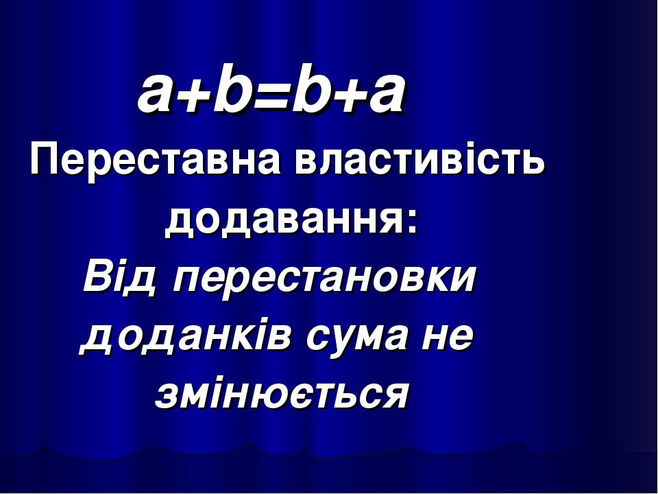 a+b=b+a Переставна властивість додавання: Від перестановки доданків сума не змінюється