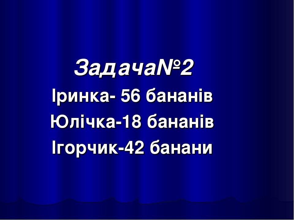 Задача№2 Іринка- 56 бананів Юлічка-18 бананів Ігорчик-42 банани