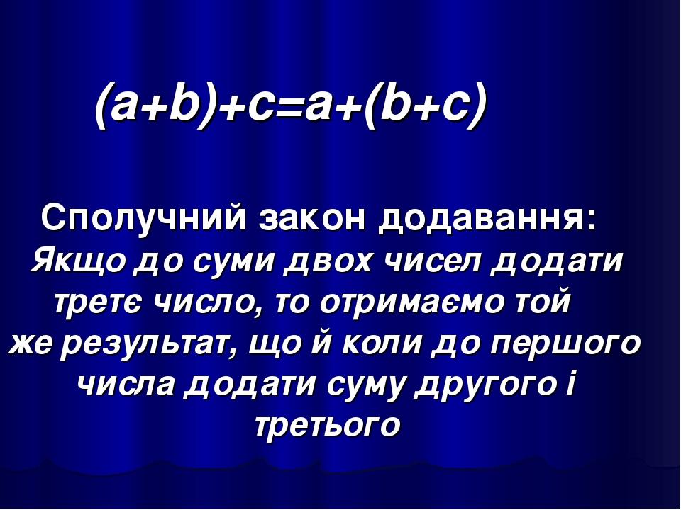 (а+b)+с=а+(b+с) Сполучний закон додавання: Якщо до суми двох чисел додати третє число, то отримаємо той же результат, що й коли до першого числа до...