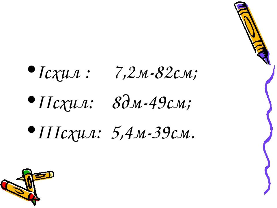 Ісхил : 7,2м-82см; ІІсхил: 8дм-49см; ІІІсхил: 5,4м-39см.