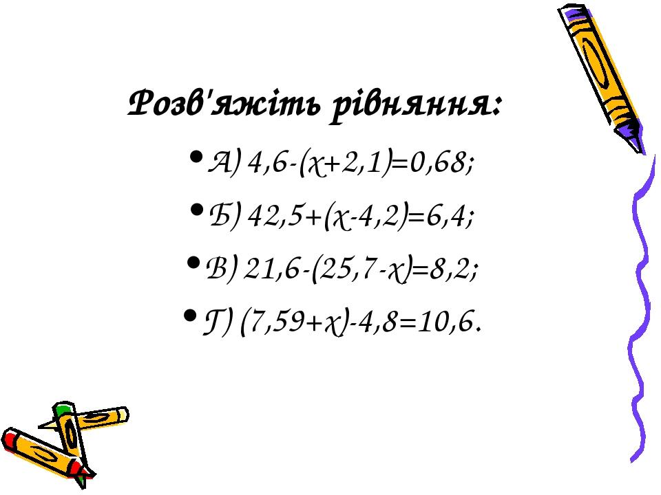Розв'яжіть рівняння: А) 4,6-(х+2,1)=0,68; Б) 42,5+(х-4,2)=6,4; В) 21,6-(25,7-х)=8,2; Г) (7,59+х)-4,8=10,6.