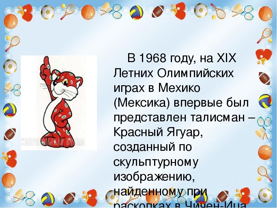 В 1968 году, на XIX Летних Олимпийских играх в Мехико (Мексика) впервые был представлен талисман – Красный Ягуар, созданный по скульптурному изобра...