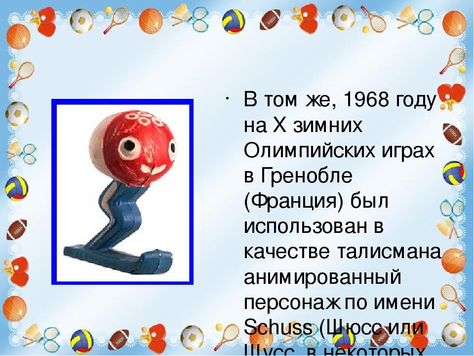 В том же, 1968 году на X зимних Олимпийских играх в Гренобле (Франция) был использован в качестве талисмана анимированный персонаж по имени Schuss ...