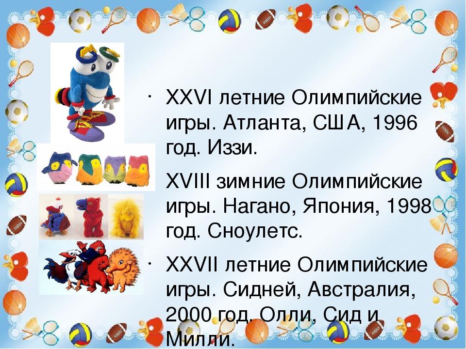 XXVI летние Олимпийские игры. Атланта, США, 1996 год. Иззи. XVIII зимние Олимпийские игры. Нагано, Япония, 1998 год. Сноулетс. XXVII летние Олимпий...