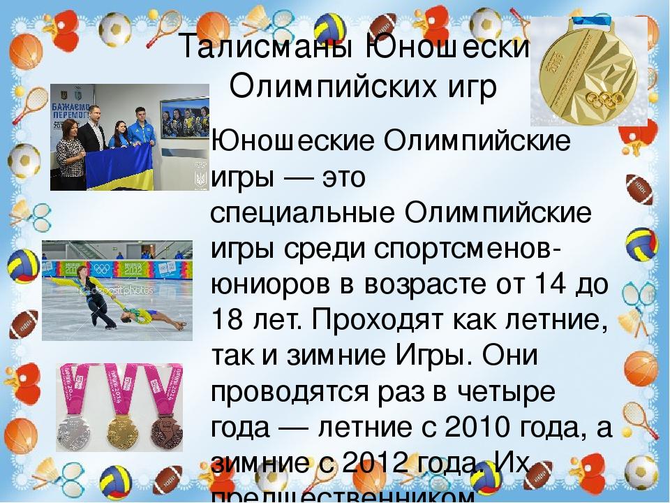 Талисманы Юношеских Олимпийских игр Юношеские Олимпийские игры— это специальныеОлимпийские игрысреди спортсменов-юниоровв возрасте от 14 до 18 ...