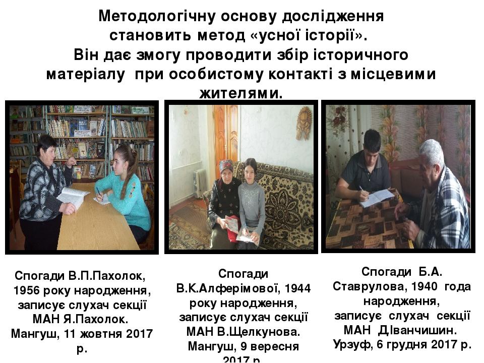 Методологічну основу дослідження становить метод «усної історії». Він дає змогу проводити збір історичного матеріалу при особистому контакті з місц...