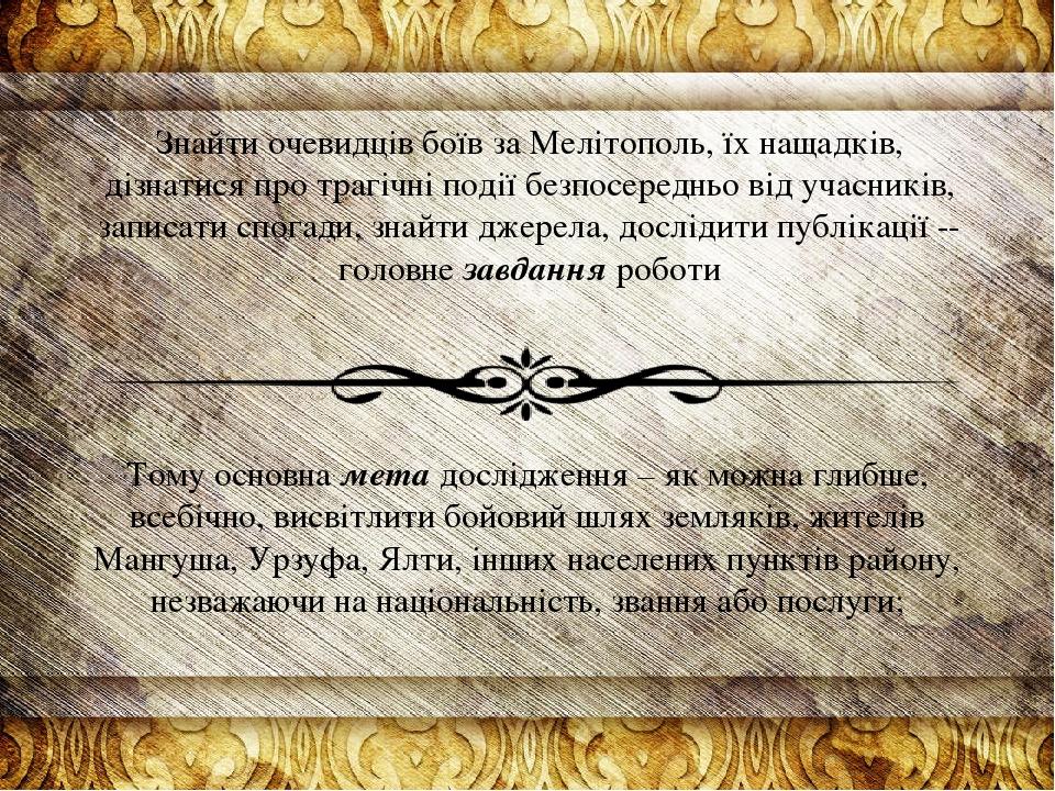 Знайти очевидців боїв за Мелітополь, їх нащадків, дізнатися про трагічні події безпосередньо від учасників, записати спогади, знайти джерела, дослі...