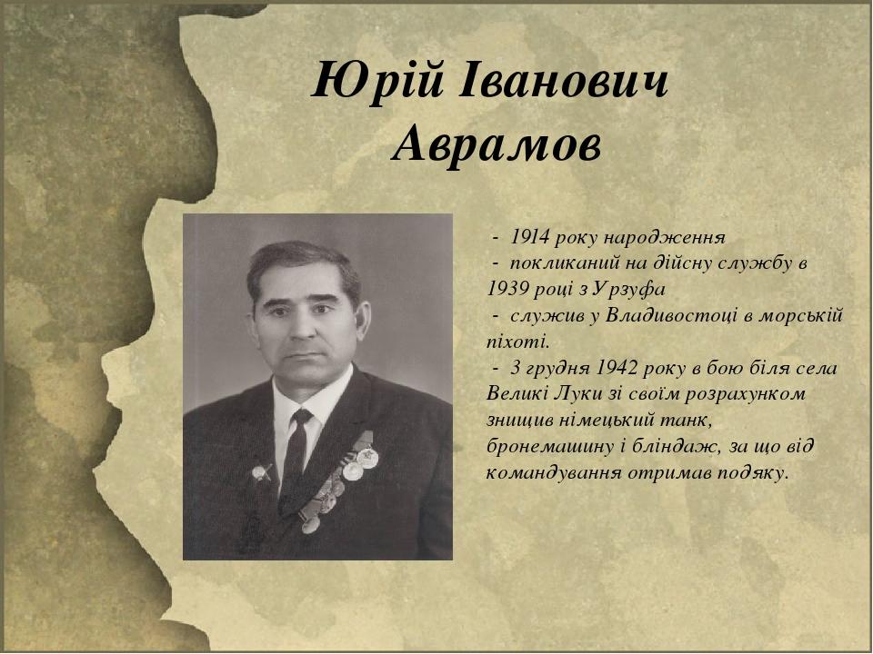 Юрій Іванович Аврамов - 1914 року народження - покликаний на дійсну службу в 1939 році з Урзуфа - служив у Владивостоці в морській піхоті. - 3 гру...