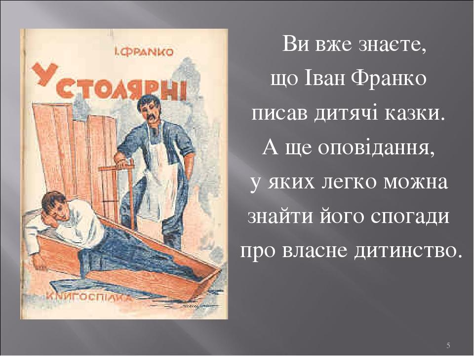 Ви вже знаєте, що Іван Франко писав дитячі казки. А ще оповідання, у яких легко можна знайти його спогади про власне дитинство. *