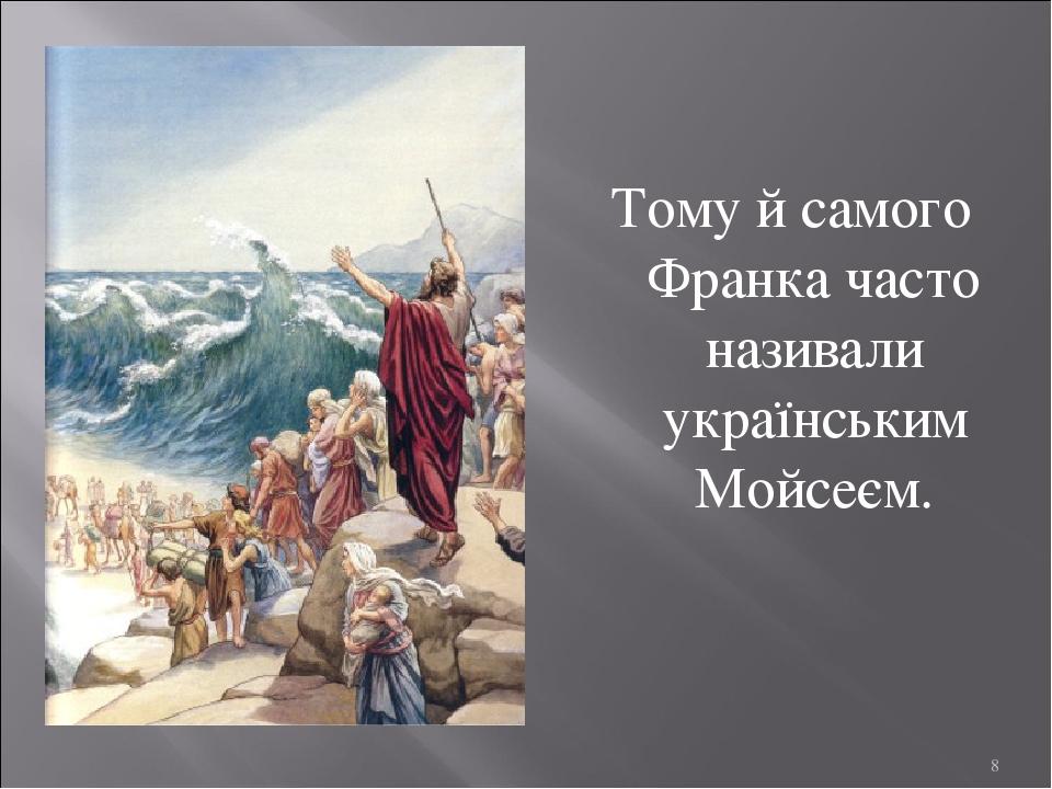 Тому й самого Франка часто називали українським Мойсеєм. *