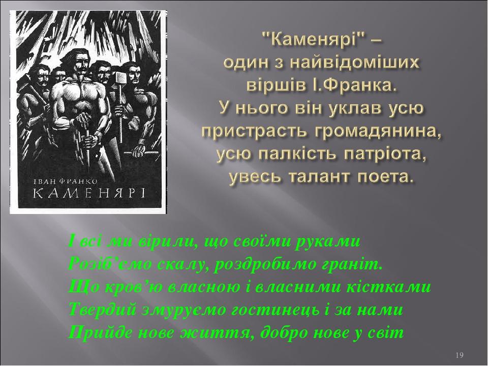 * І всі ми вірили, що своїми руками Розіб'ємо скалу, роздробимо граніт. Що кров'ю власною і власними кістками Твердий змуруємо гостинець і за нами ...