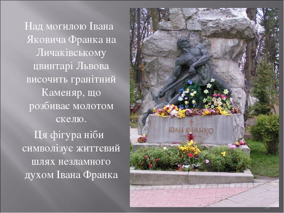 Над могилою Івана Яковича Франка на Личаківському цвинтарі Львова височить гранітний Каменяр, що розбиває молотом скелю. Ця фігура ніби символізує ...