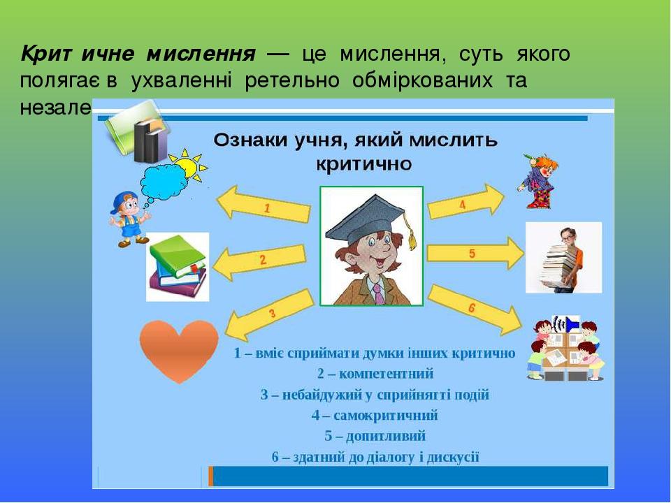 Критичне мислення — це мислення, суть якого полягає в ухваленні ретельно обміркованих та незалежних рішень.